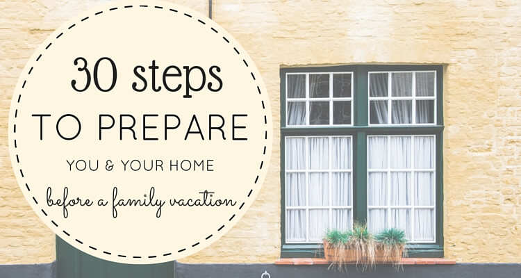 30 Steps to prepare you and your home for a family vacation | OurGlobetrotters.Com