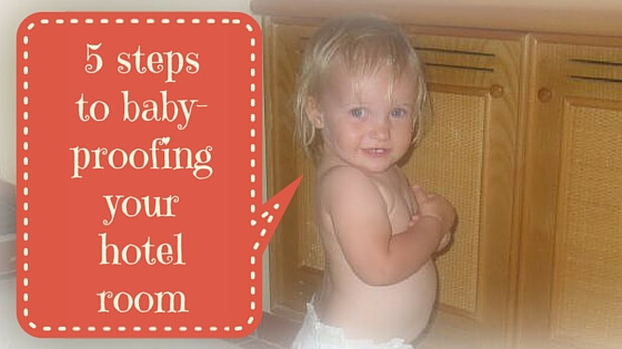 5 steps to baby-proofing your hotel room | Travel Advice OurGlobetrotters.Com