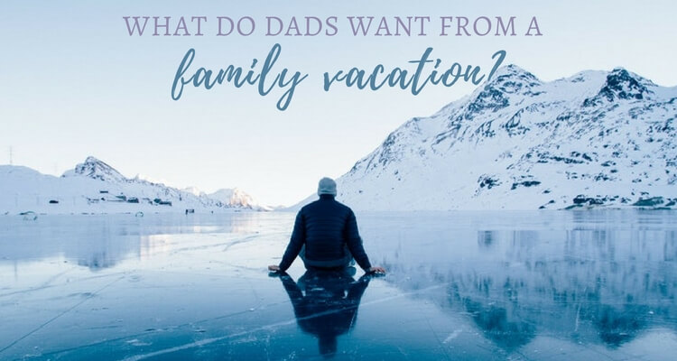 What to Dad's want from a family vacation | Our Globetrotters Family Travel Blog